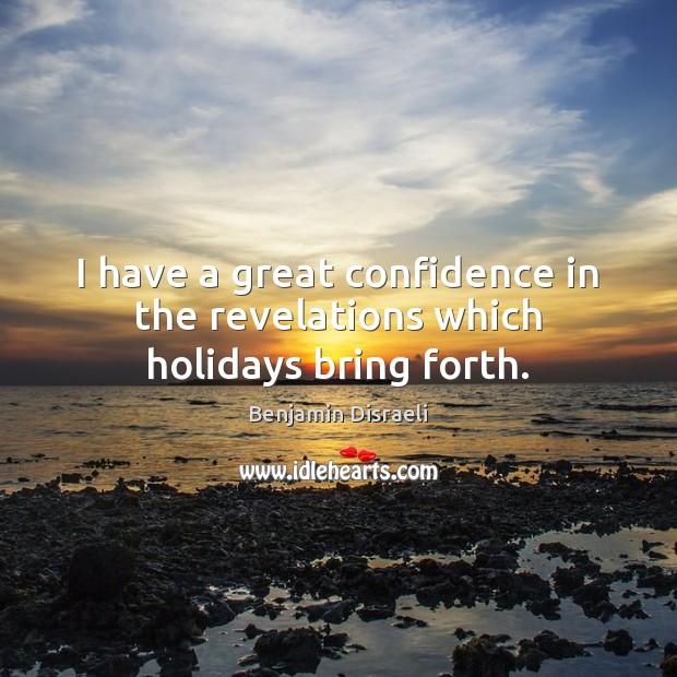 I have a great confidence in the revelations which holidays bring forth. Confidence Quotes Image