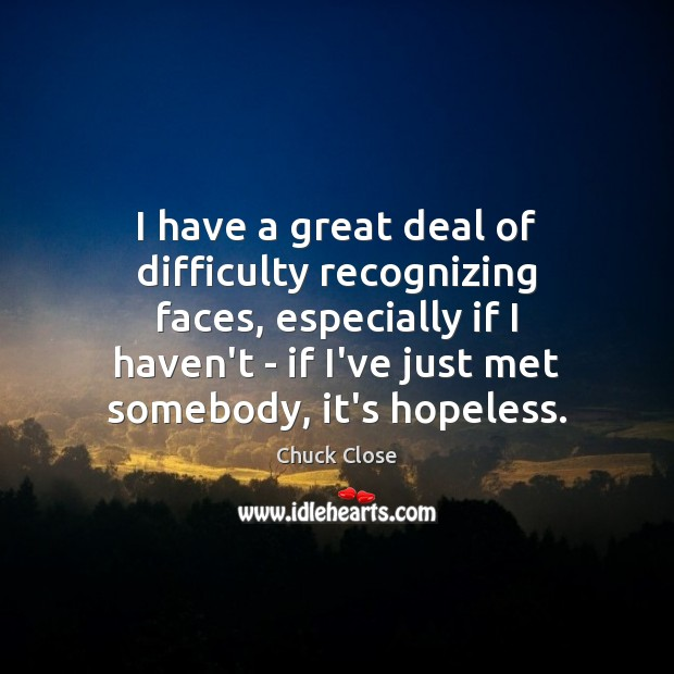 Image, I have a great deal of difficulty recognizing faces, especially if I