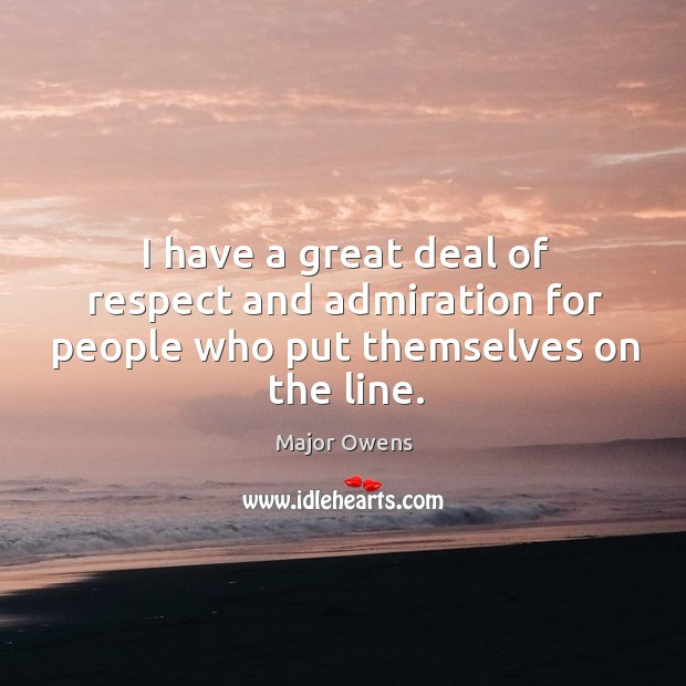I have a great deal of respect and admiration for people who put themselves on the line. Major Owens Picture Quote