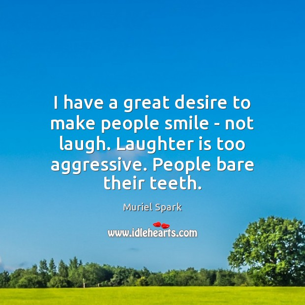 I have a great desire to make people smile – not laugh. Muriel Spark Picture Quote
