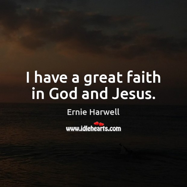 I have a great faith in God and Jesus. Ernie Harwell Picture Quote