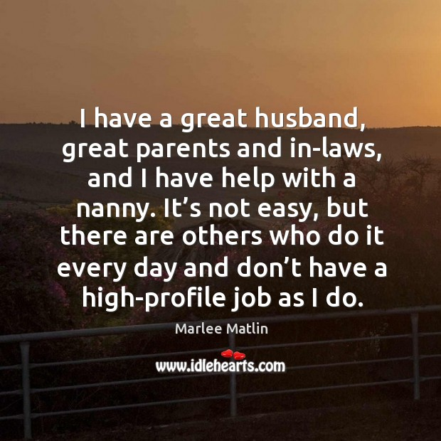 I have a great husband, great parents and in-laws, and I have help with a nanny. Marlee Matlin Picture Quote