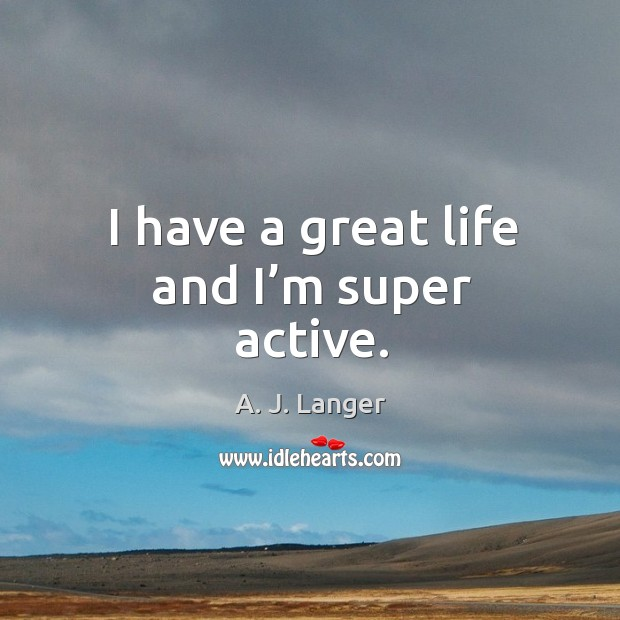 Image, I have a great life and I'm super active.