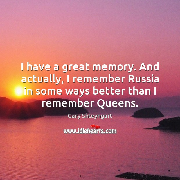 I have a great memory. And actually, I remember Russia in some Gary Shteyngart Picture Quote
