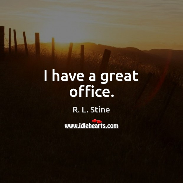 I have a great office. R. L. Stine Picture Quote