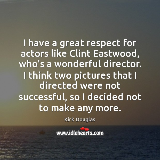 I have a great respect for actors like Clint Eastwood, who's a Kirk Douglas Picture Quote