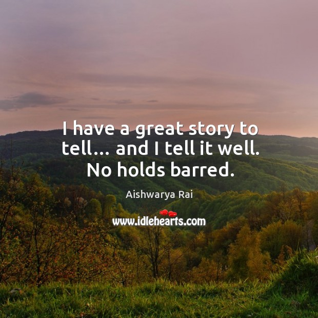 I have a great story to tell… and I tell it well. No holds barred. Image