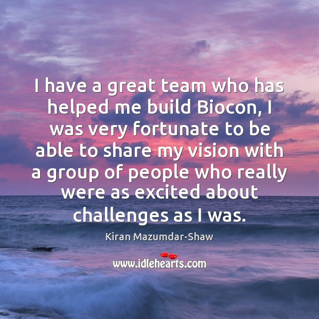 I have a great team who has helped me build Biocon, I Kiran Mazumdar-Shaw Picture Quote