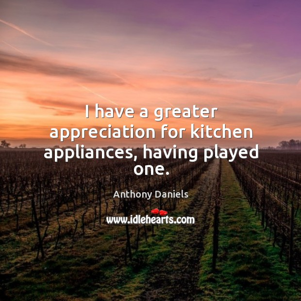 I have a greater appreciation for kitchen appliances, having played one. Anthony Daniels Picture Quote
