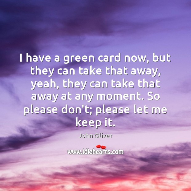 I have a green card now, but they can take that away, John Oliver Picture Quote