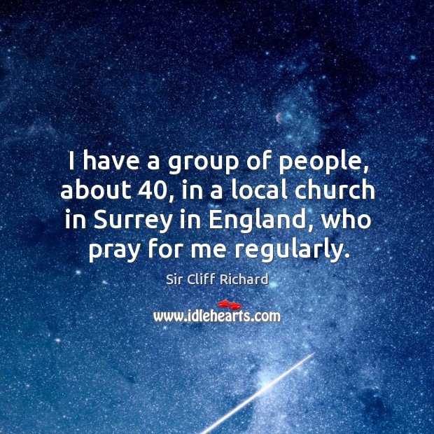 I have a group of people, about 40, in a local church in surrey in england, who pray for me regularly. Image