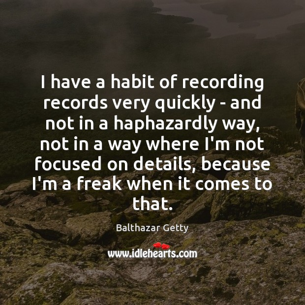 Image, I have a habit of recording records very quickly – and not