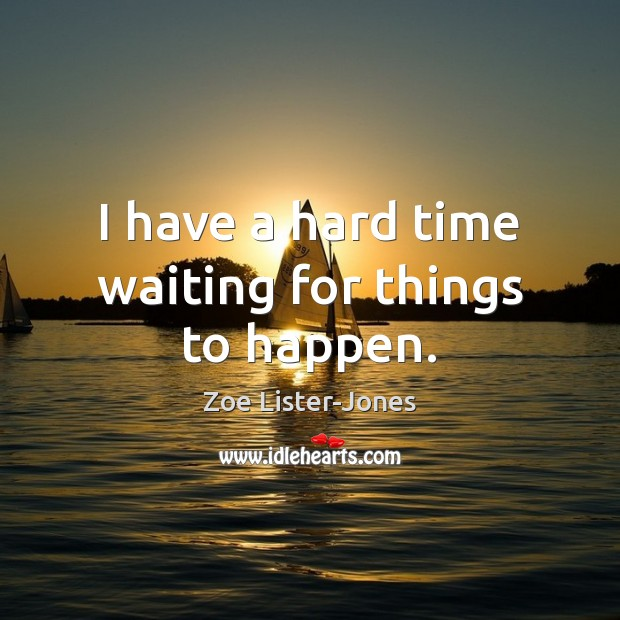 I have a hard time waiting for things to happen. Image