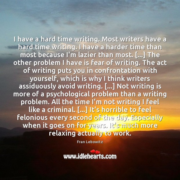 I have a hard time writing. Most writers have a hard time Fran Lebowitz Picture Quote