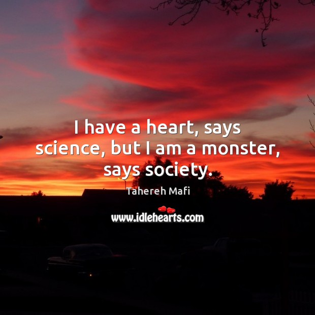 Image, I have a heart, says science, but I am a monster, says society.