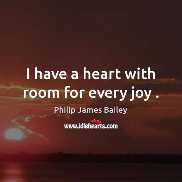 I have a heart with room for every joy . Philip James Bailey Picture Quote