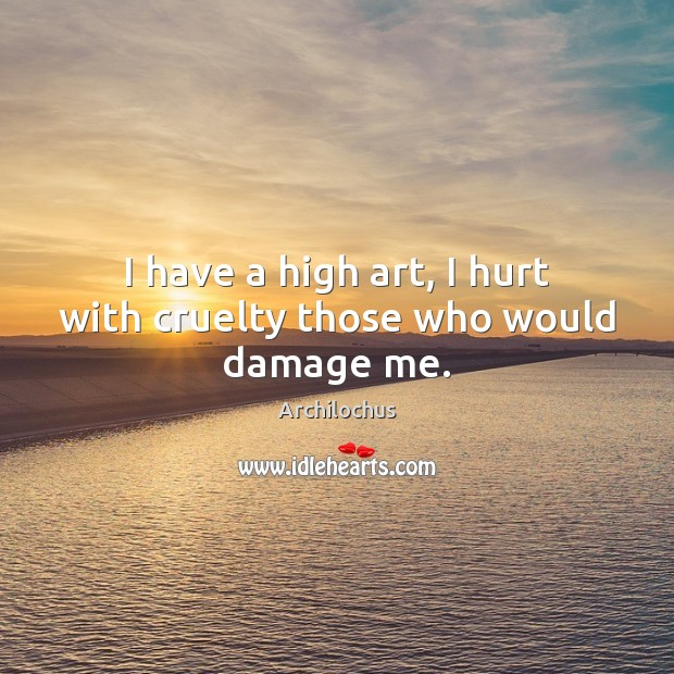 Image, I have a high art, I hurt with cruelty those who would damage me.