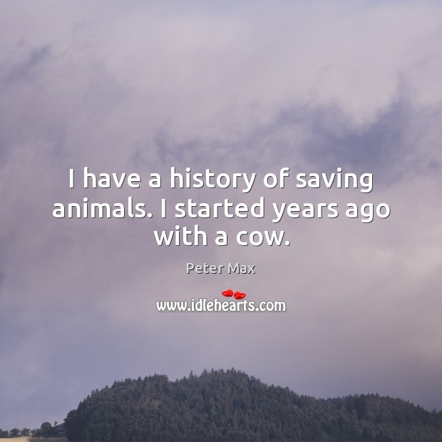 Image, I have a history of saving animals. I started years ago with a cow.