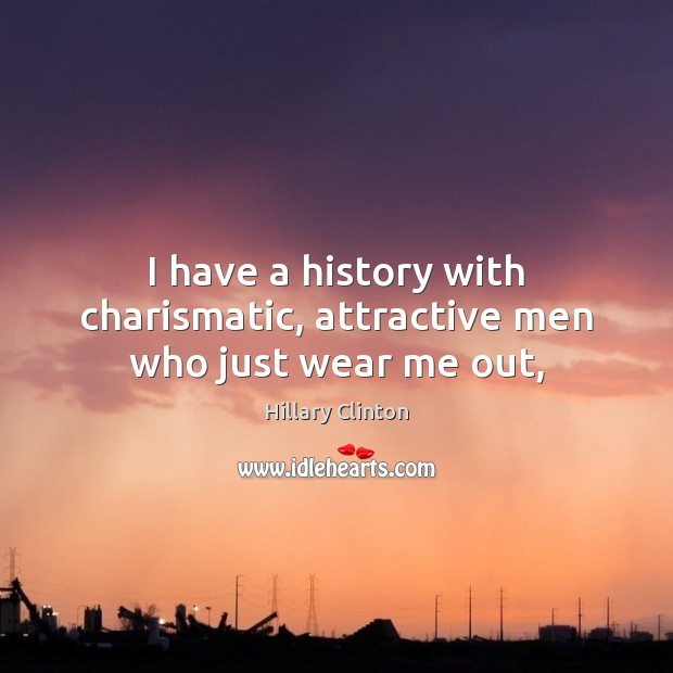 Image, I have a history with charismatic, attractive men who just wear me out,