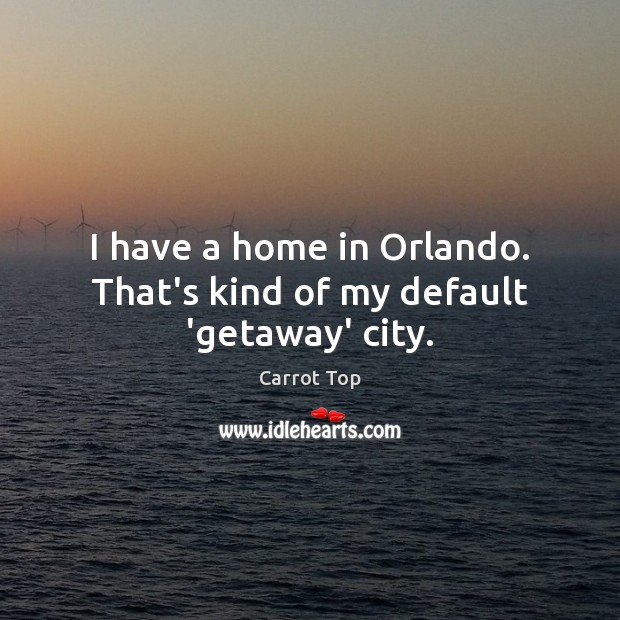 I have a home in Orlando. That's kind of my default 'getaway' city. Carrot Top Picture Quote