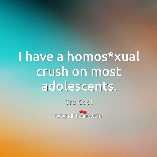I have a homos*xual crush on most adolescents. Tre Cool Picture Quote