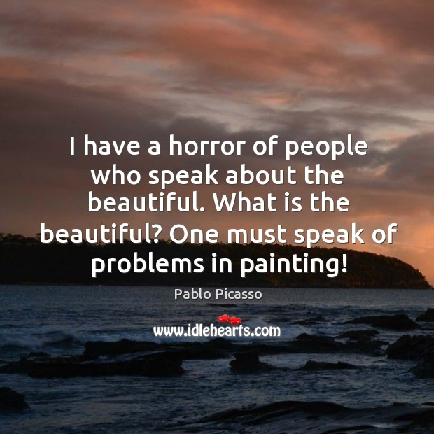 Image, I have a horror of people who speak about the beautiful. What is the beautiful?