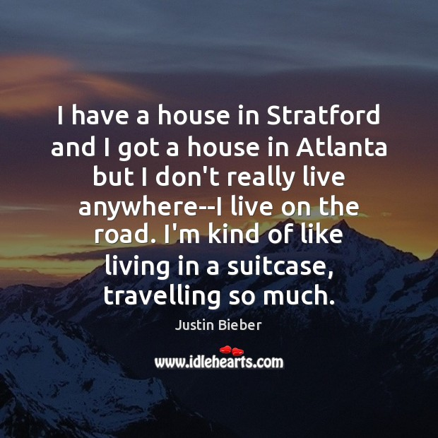 I have a house in Stratford and I got a house in Justin Bieber Picture Quote