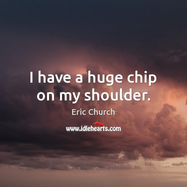 I have a huge chip on my shoulder. Eric Church Picture Quote