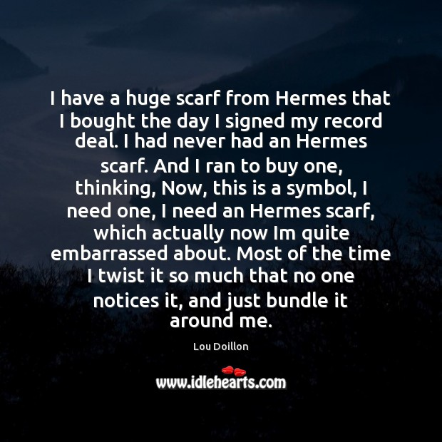 I have a huge scarf from Hermes that I bought the day Lou Doillon Picture Quote