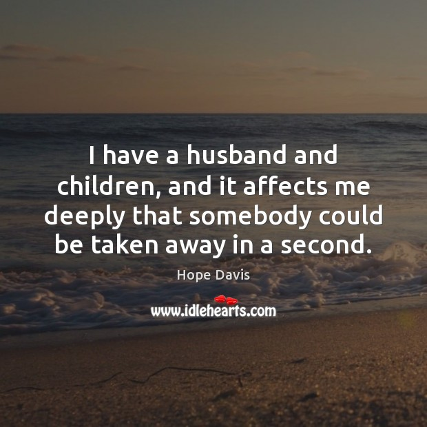 I have a husband and children, and it affects me deeply that Hope Davis Picture Quote