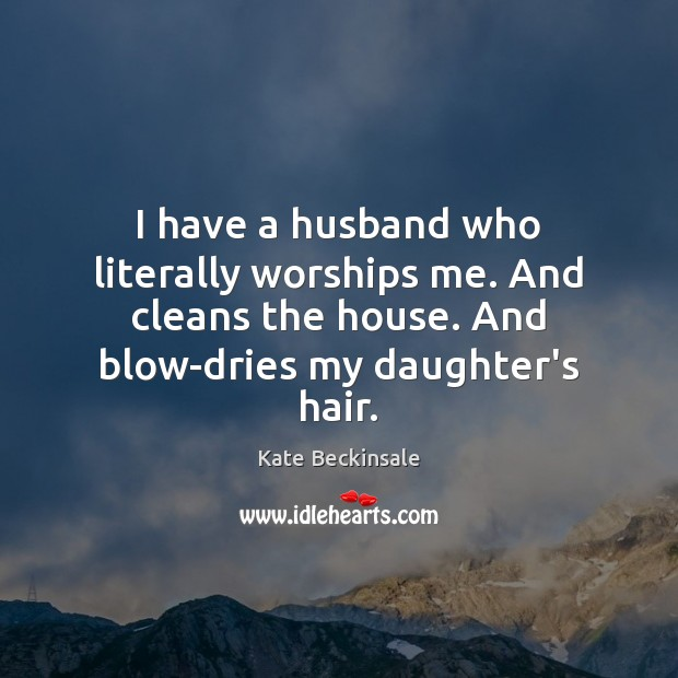 I have a husband who literally worships me. And cleans the house. Kate Beckinsale Picture Quote