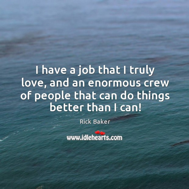 I have a job that I truly love, and an enormous crew of people that can do things better than I can! Image