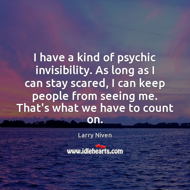 I have a kind of psychic invisibility. As long as I can Image