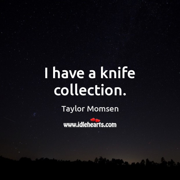 I have a knife collection. Image