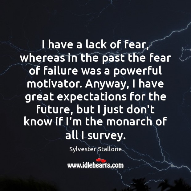 I have a lack of fear, whereas in the past the fear Image