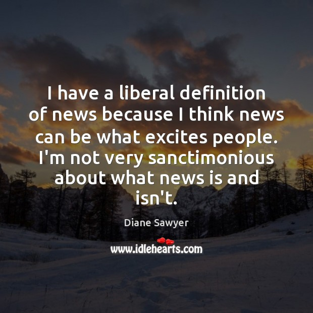 I have a liberal definition of news because I think news can Diane Sawyer Picture Quote