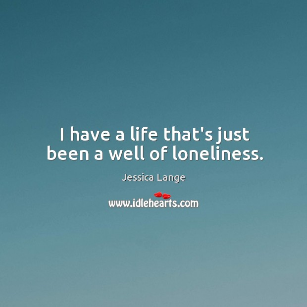 I have a life that's just been a well of loneliness. Jessica Lange Picture Quote