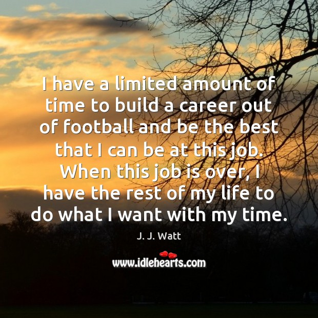 I have a limited amount of time to build a career out J. J. Watt Picture Quote