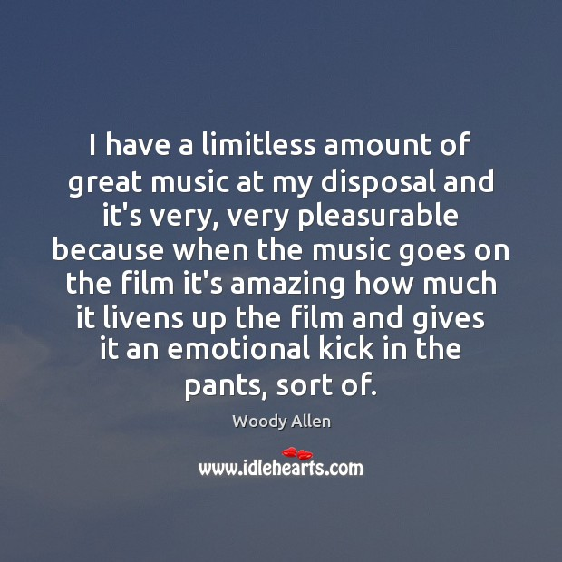 I have a limitless amount of great music at my disposal and Woody Allen Picture Quote