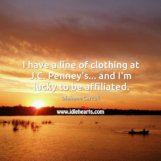 I have a line of clothing at J.C. Penney's… and I'm lucky to be affiliated. Image