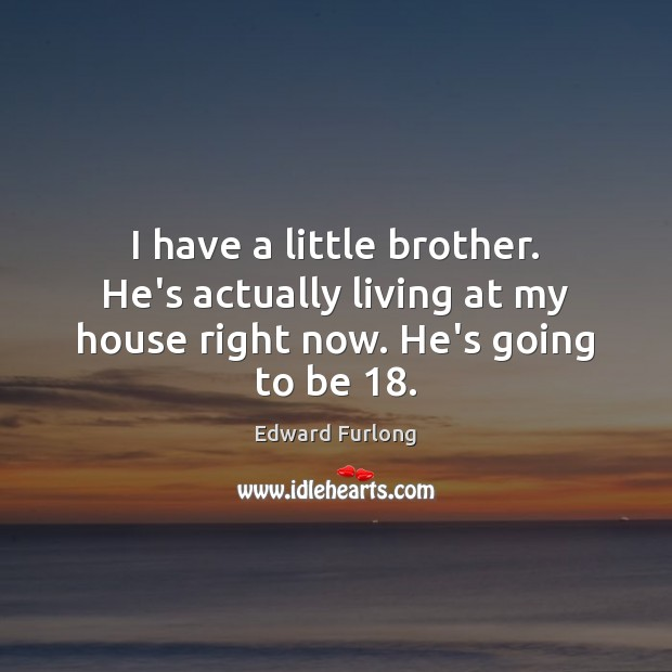 I have a little brother. He's actually living at my house right now. He's going to be 18. Edward Furlong Picture Quote