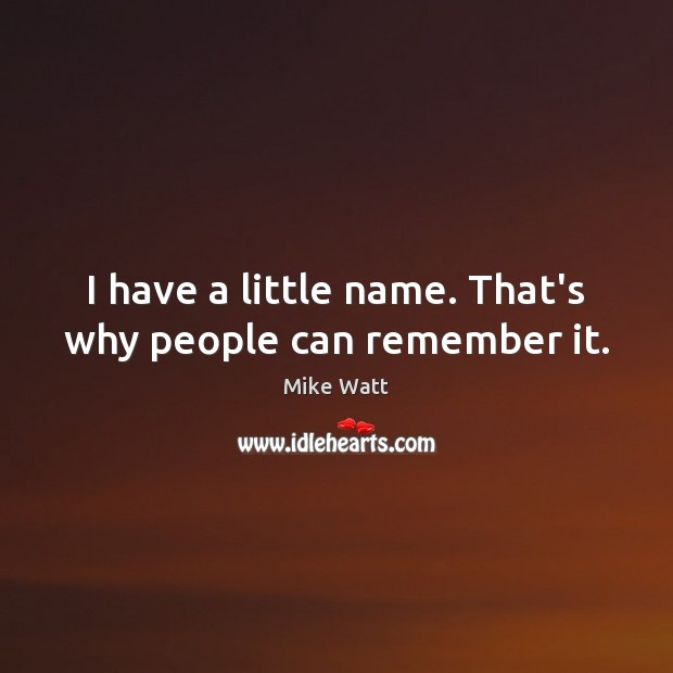 I have a little name. That's why people can remember it. Image