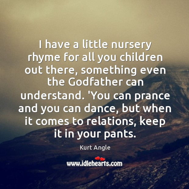 I have a little nursery rhyme for all you children out there, Kurt Angle Picture Quote