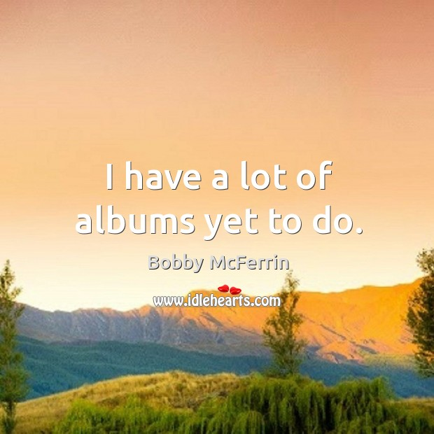I have a lot of albums yet to do. Bobby McFerrin Picture Quote