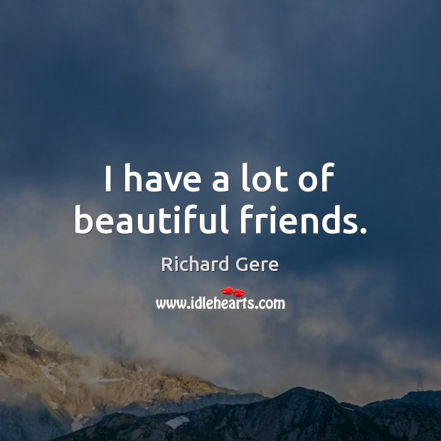 I have a lot of beautiful friends. Richard Gere Picture Quote