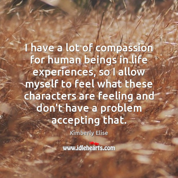 I have a lot of compassion for human beings in life experiences, Kimberly Elise Picture Quote