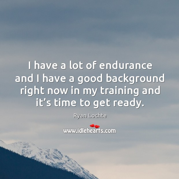 I have a lot of endurance and I have a good background right now in my training and it's time to get ready. Image