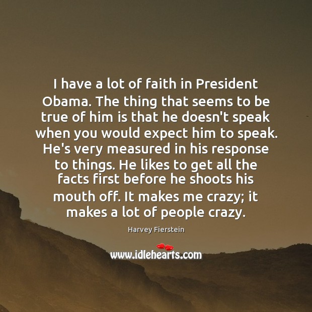 I have a lot of faith in President Obama. The thing that Harvey Fierstein Picture Quote
