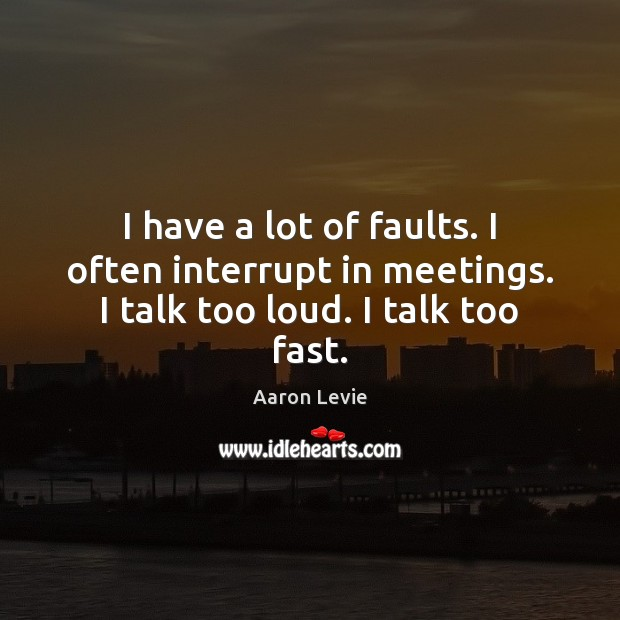 Image, I have a lot of faults. I often interrupt in meetings. I talk too loud. I talk too fast.