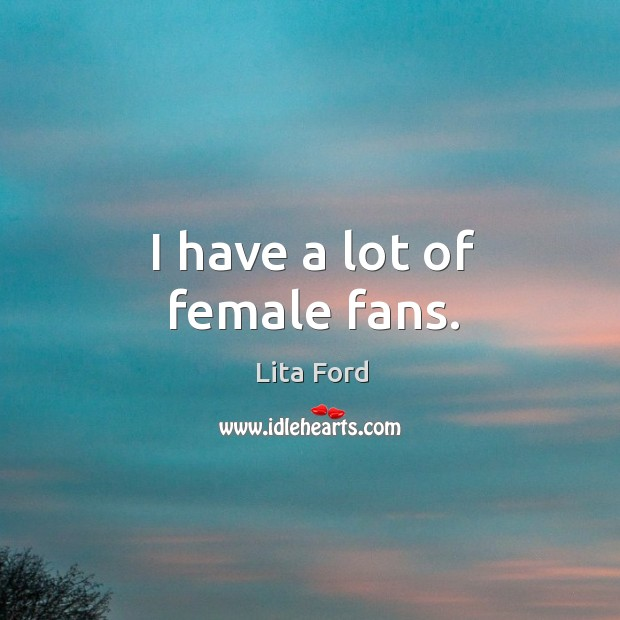 I have a lot of female fans. Lita Ford Picture Quote
